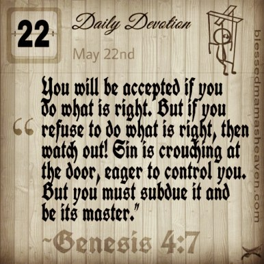 Daily Devotion • May 22nd • Genesis 4:7 ~You will be accepted if you do what is right. But if you refuse to do what is right, then watch out! Sin is crouching at the door, eager to control you. But you must subdue it and be its master.""