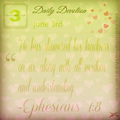 Daily Devotion • June 3rd • Ephesians 1:8 ~He has showered his kindness on us, along with all wisdom and understanding.