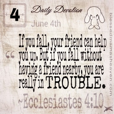 Daily Devotion • June 4th • Ecclesiastes 4:10 ~If you fall, your friend can help you up. But if you fall without having a friend nearby, you are really in trouble.