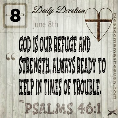 Daily Devotion • June 8th • Psalms 46:1 ~God is our refuge and strength, always ready to help in times of trouble.