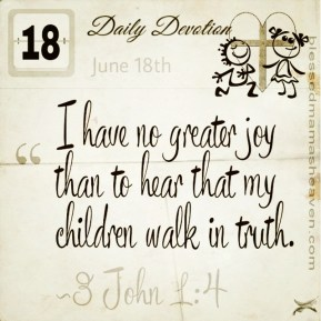 Daily Devotion • June 18th • 3 John 1:4 ~I have no greater joy than to hear that my children walk in truth.