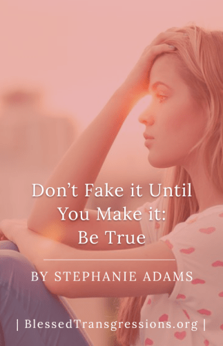Don't Fake It Until You Make It - Be True