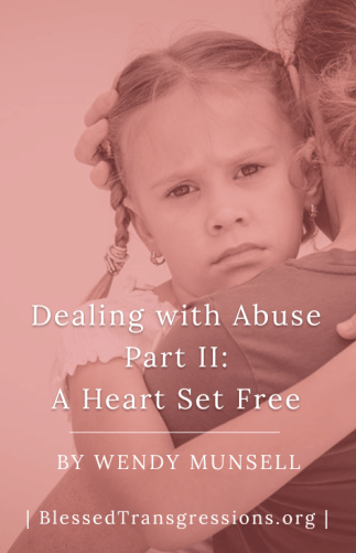 Dealing With Abuse Part II: A Heart Set Free