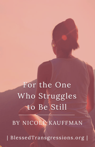 For The One Who Struggles to be Still
