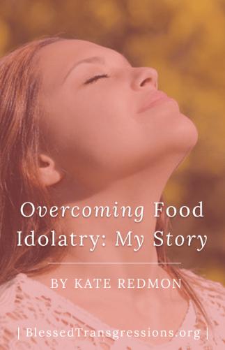 Overcoming Food Idolatry: My Story