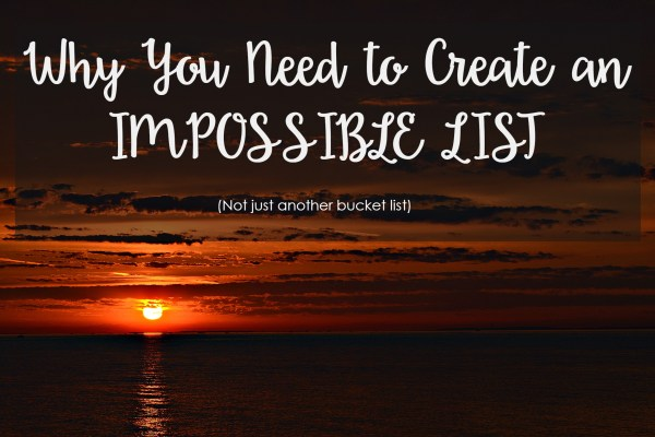I share with you my impossible list and encourage you to start your own!