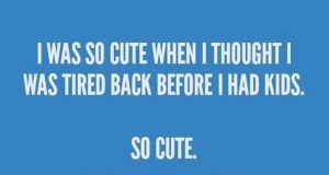 "meme that says ""I was so cute when I thought I was tired back before I had kids. So cute."" It isn't my favorite."