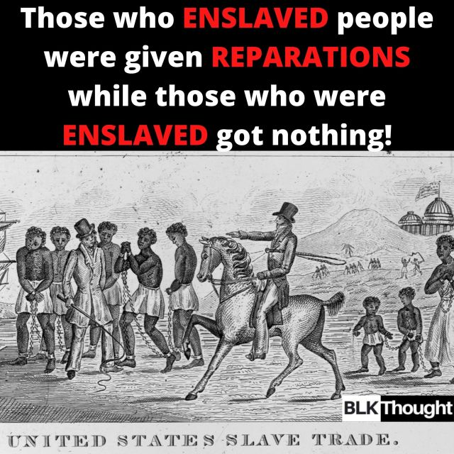 Reparations were given after slavery was abolished..... to Slave Masters!