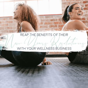 Reap the Benefits of Their New Years Resolutions with Your Wellness Business