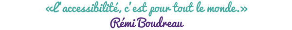 «L'accessibilité, c'est pour tout le monde.» Rémi Boudreau