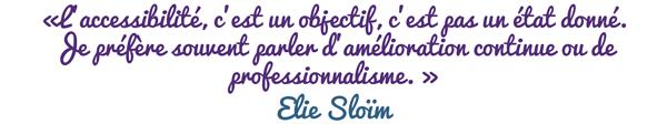 «L'accessibilité, c'est un objectif, c'est pas un état donné. Je préfère souvent parler d'amélioration continue ou de professionnalisme. » Elie Sloïm