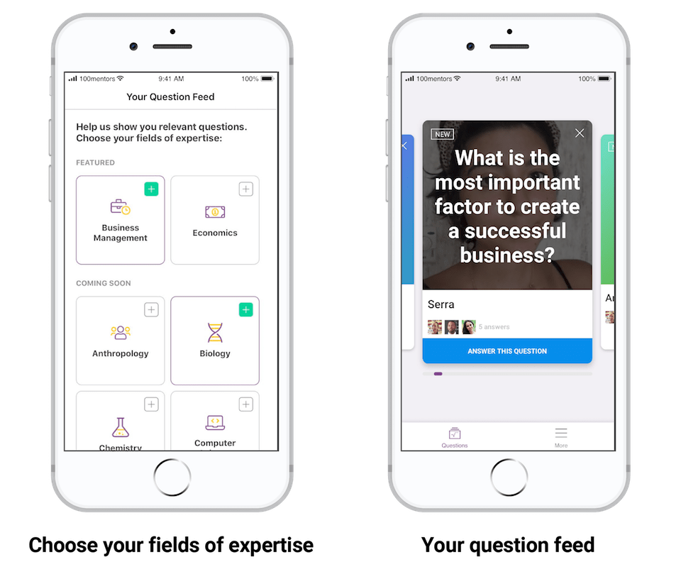 "Image of two devices showing the user experience of the 100mentors app. The first screen shows where mentors select their fields of expertise and indicates that they will be matched with relevant questions. It is captioned with ""Choose your fields of expertise."" The second screen shows a feed of questions, with the question ""What is the most important factor to create a business?"" at the center. It is captioned: Your question feed."