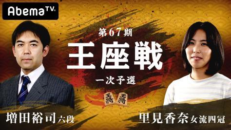第67期 王座戦一次予選 増田裕司六段 対 里見香奈女流四冠