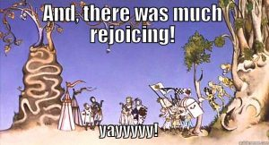 And there was much rejoicing (Monty Python And The Holy Grail)