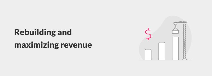 Rebuilding and maximizing revenue