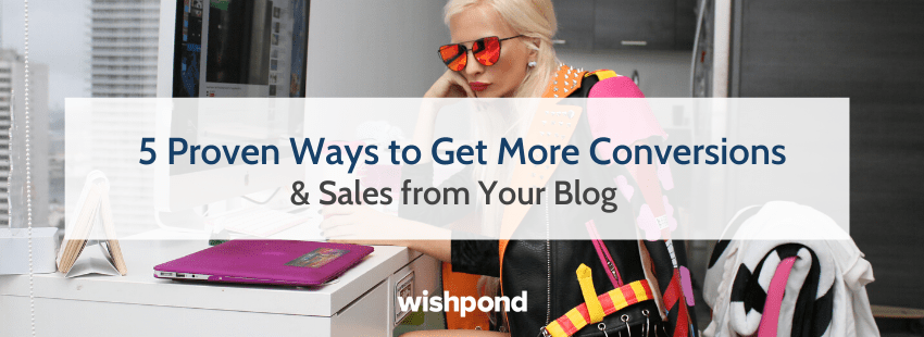 5 Proven Ways to Get More Conversions & Sales from Your Blog