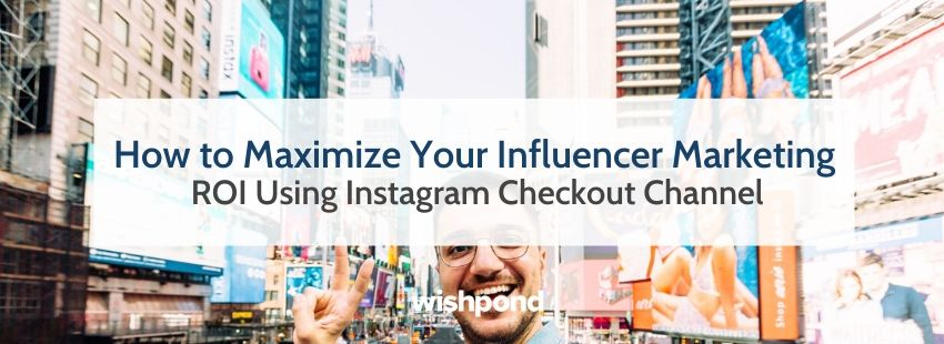 How to Maximize Your Influencer Marketing ROI Using Instagram Checkout Channel