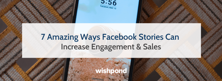7 Amazing Ways Facebook Stories Can Increase Engagement & Sales