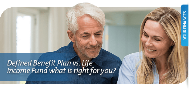 Defined Benefit Plan vs. Life Income Fund what is right for you?