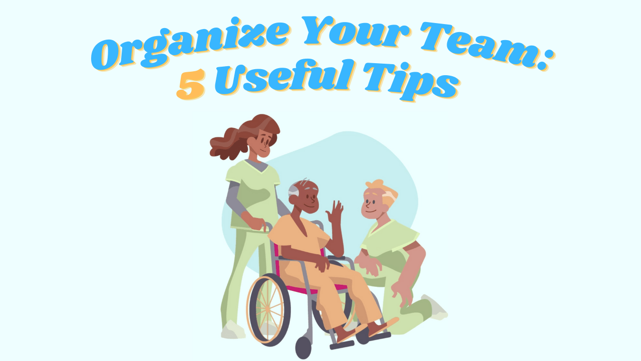 5 Vital Tips on How to Keep Your  Healthcare Team Organized