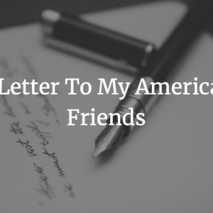 A Letter To My American Friends