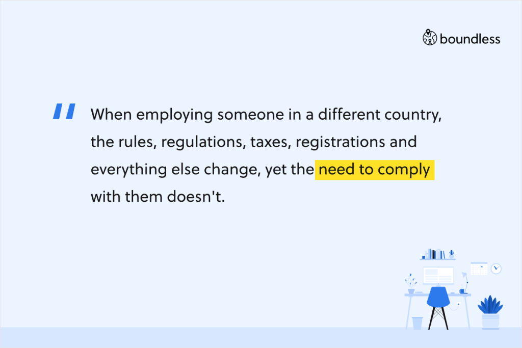When employing someone in a different country, the rules, regulations, taxes, registrations and everything else change, yet the need to comply with them doesn't.