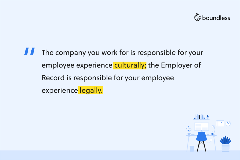 The company you work for is responsible for your employee experience culturally; the Employer of Record is responsible for your employee experience legally.