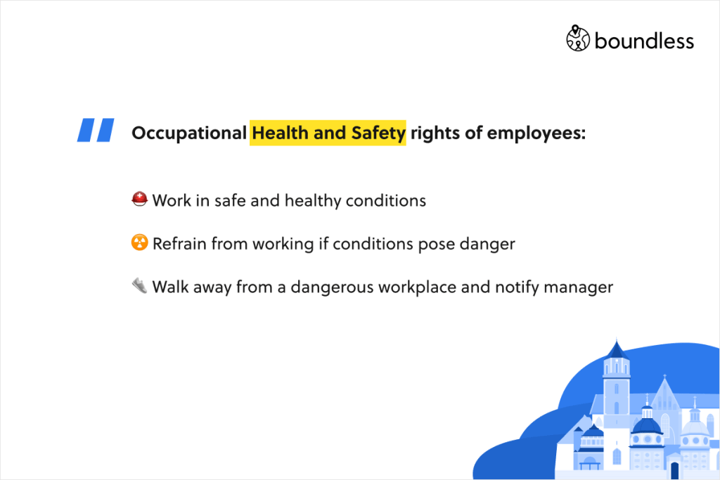 Occupational Health and Safety rights of employees: Work in safe and healthy conditions. Refrain from working if conditions pose danger. Walk away from a dangerous workplace and notify manager