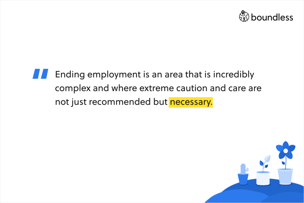 Ending employment is an area that is incredibly complex and where extreme caution and care are not just recommended but necessary.