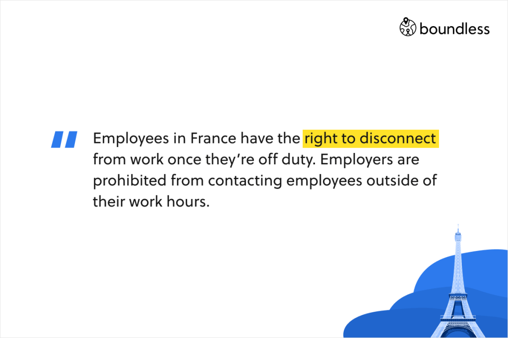 Employees in France have the right to disconnect from work once they're off duty. Employers are prohibited from contacting employees outside of their work hours.