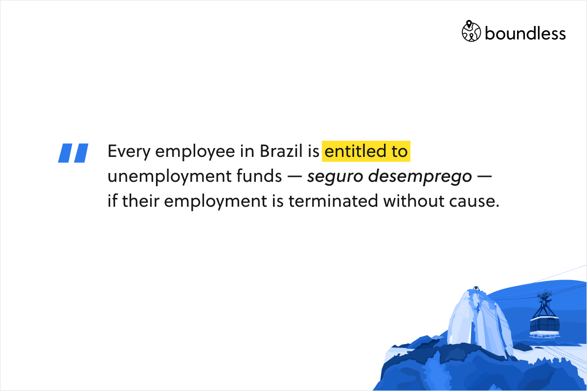 Every employee in Brazil is entitled to unemployment funds — seguro desemprego — if their employment is terminated without cause.
