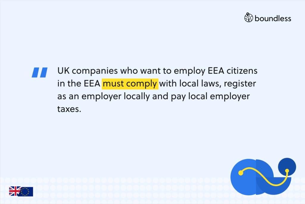 UK companies who want to employ EEA citizens in the EEA must comply with local laws, register as an employer locally and pay local employer taxes.