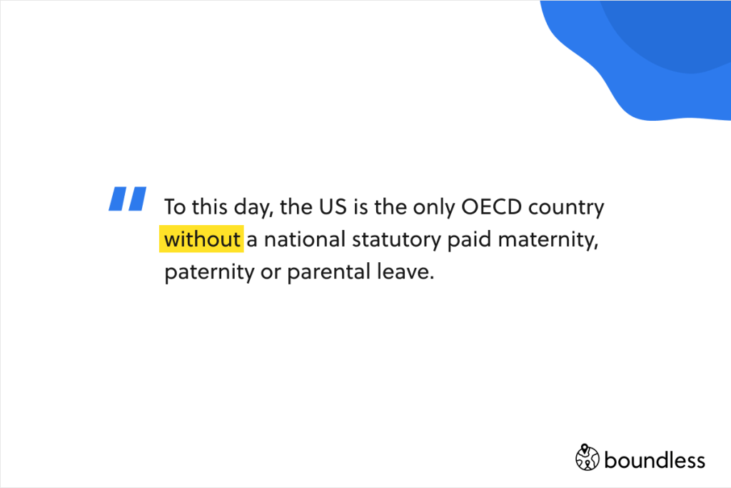 To this day, the US is the only OECD country without a national statutory paid maternity, paternity or parental leave.
