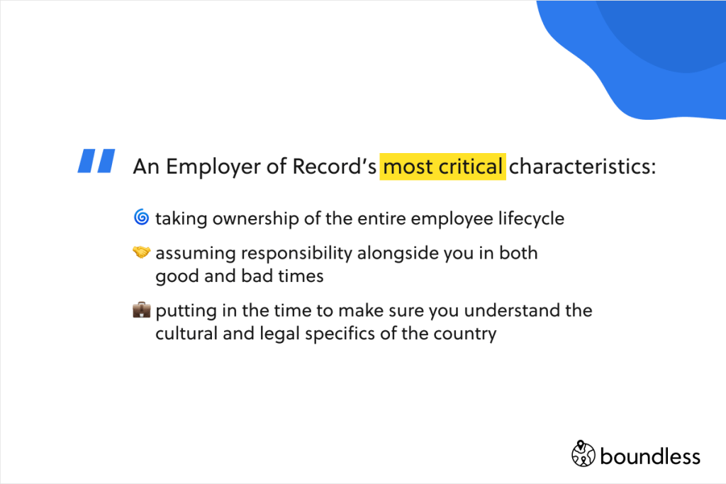 An Employer of Record's most critical chrasteristics: 🌀 taking ownership of the entire employee lifecycle 🤝 assuming responsibility alongside you in both  good and bad times 💼 putting in the time to make sure you understand the  cultural and legal specifics of the country