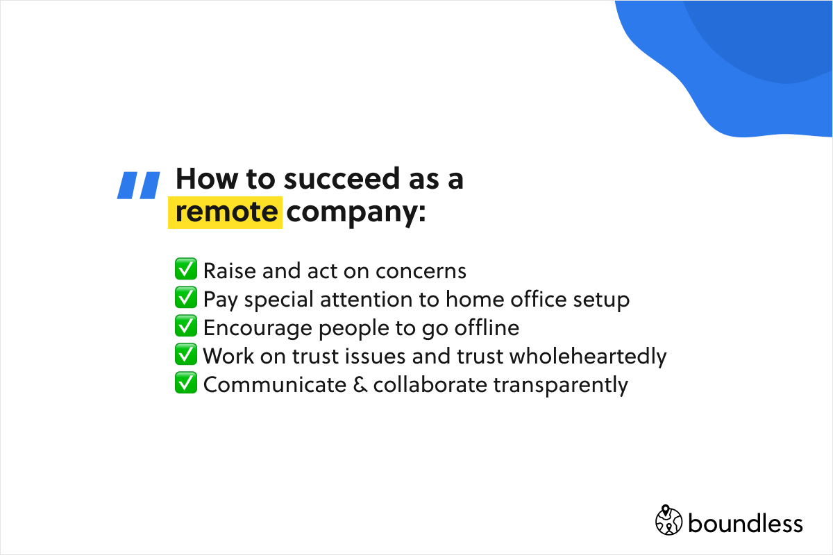 How to succeed as a remote company:  ✅ Raise and act on concerns ✅ Pay special attention to home office setup ✅ Encourage people to go offline ✅ Work on trust issues and trust wholeheartedly ✅ Communicate & collaborate transparently