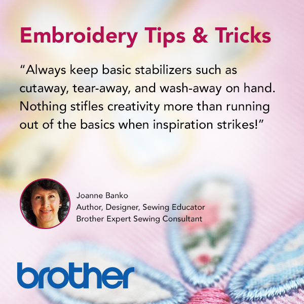 Always keep basic stabilizers such as cutaway, tear-away, and wash-away on hand. Nothing stifles creativity more than running out of the basics when inspiration strikes!