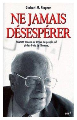 Gerhart M. Riegner, Ne-jamais-désesperer, Soixante-années-au-service-du-peuple-juif-et-des-droits-de-l'homme