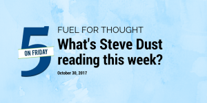 Fuel for Thought What's Steve Dust Reading this Week? October 30, 2017