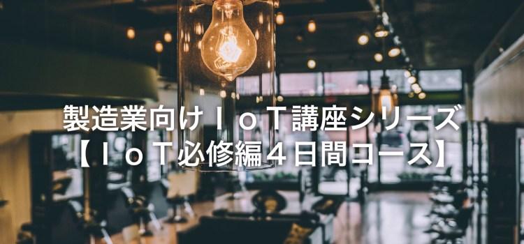 【講座案内】日経BP社 製造業向けIoT講座:必修編4日間コースの募集が始まりました!