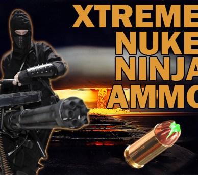 Xtreme Nuke Ninja Ammo!