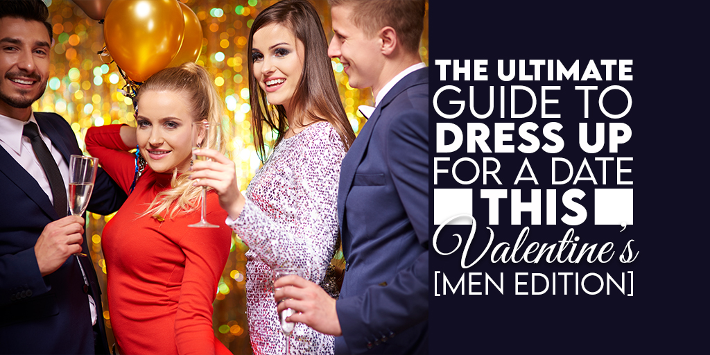 The Ultimate Guide to Dress Up For a Date this Valentine's [Men Edition]
