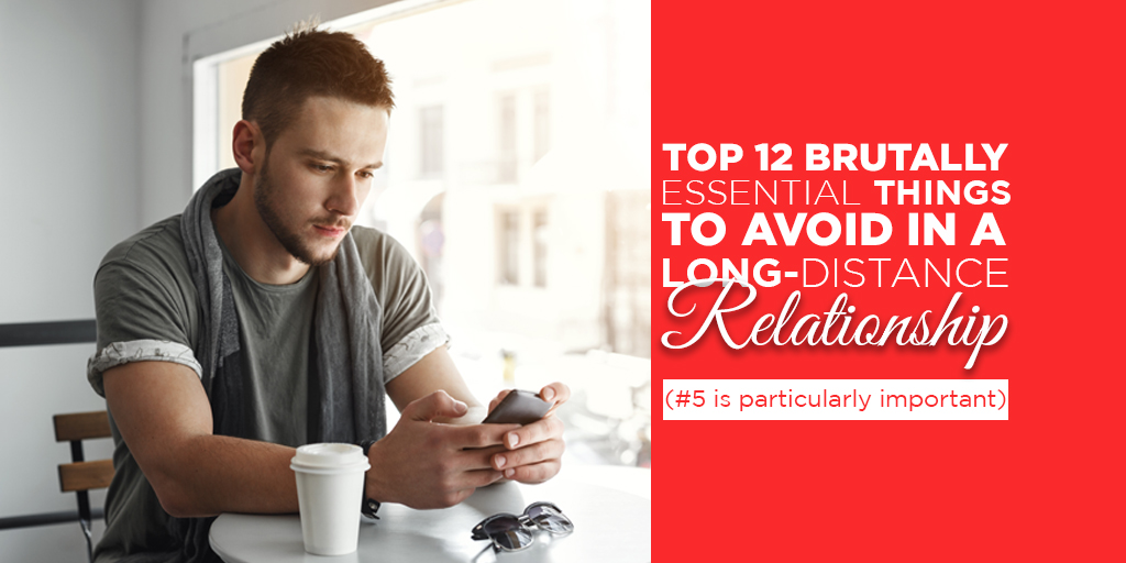 Top 12 Brutally Essential Things to Avoid in a Long-distance Relationship (#5 is Particularly Important)