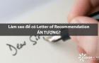 Làm sao để có Letter of Recommendation ấn tượng?