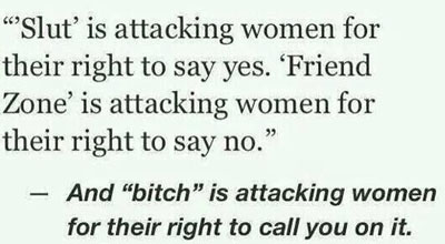 """""""slut"""" attackes women who say yes, """"friend-zone"""" attacks women who say no.  'Bitch"""" is attacking their right to call you on it."""