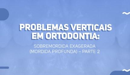 Problemas verticais em Ortodontia: sobremordida exagerada  (Mordida profunda) – Parte 2