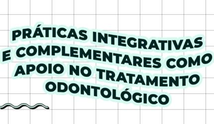 O que são as Práticas Integrativas e Complementares e como utilizar na odontologia