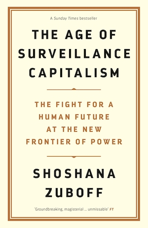 The Age of Surveillance Capitalism, by Shoshana Zuboff
