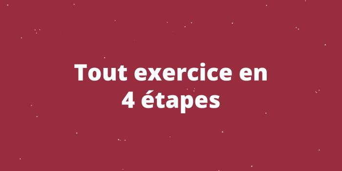 Tout exercice en 4 étapes
