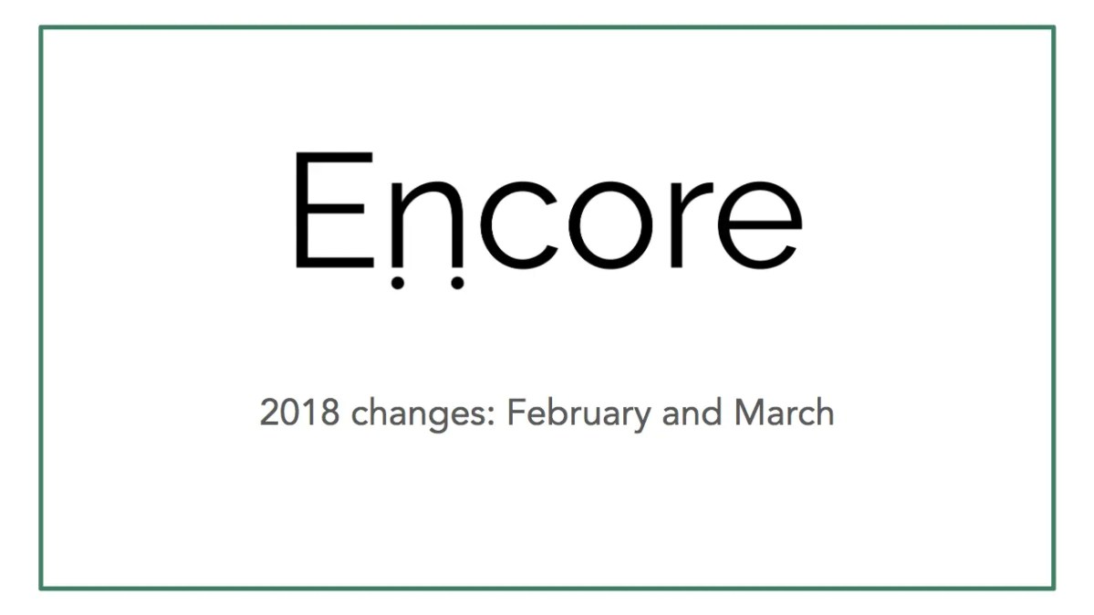 Encore is changing a lot in 2018: February and March overview