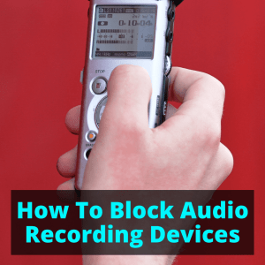 How To Block Audio Recording Devices • Spy Cameras Reviewed